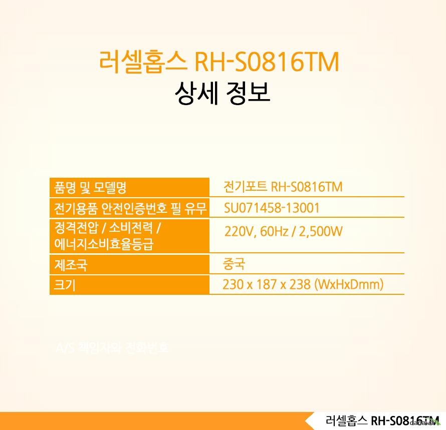 러셀홉스 RH-S0816TM 상세정보품명 및 모델명 품명 및 모델명 전기포트 RH-S0816TM전기용품 안전인증번호필 유무SU071458-13001정격전압 / 소비전력 /에너지소비효율등급 220V, 60Hz / 2,500W제조국 중국크기 230 x 187 x 238 (WxHxDmm)