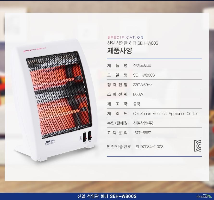 specification 신일 석영관 히터 SEH-W80S 제품사양/제품명전기스토브모델명SEH-W800S정격전압220V/60Hz소비전력800W제조국중국제조원Cixi Zhilian Electrical Appliance Co.,Ltd수입/판매원신일산업(주)고객문의1577-6667안전인증번호SU071184-11003