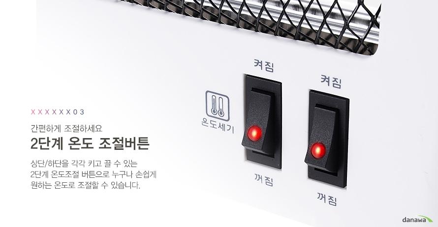 간편하게 조절하세요 2단계 온도 조절버튼 상단/하단을 각각 키고 끌 수 있는 2단계 온도조절 버튼으로 누구나 손쉽게 원하는 온도로 조절할 수 있습니다.