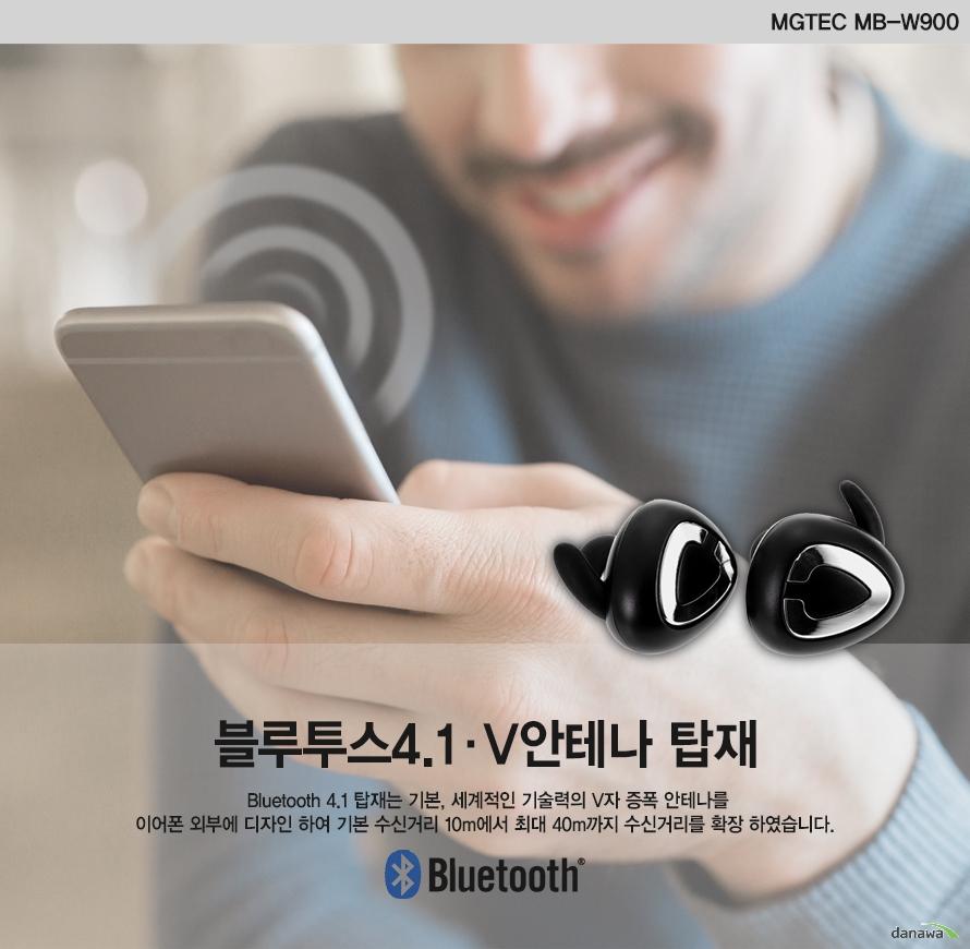 MGTEC MB-W900    블루투스 4.1 V안테나 탑재Bluetooth 4.1 탑재는 기본, 세계적인 기술력의 V자 증폭 안테나를 이어폰 외부에 디자인 하여기본 수신거리 10m에서 최대 40m까지 수신거리를 확장 하였습니다.