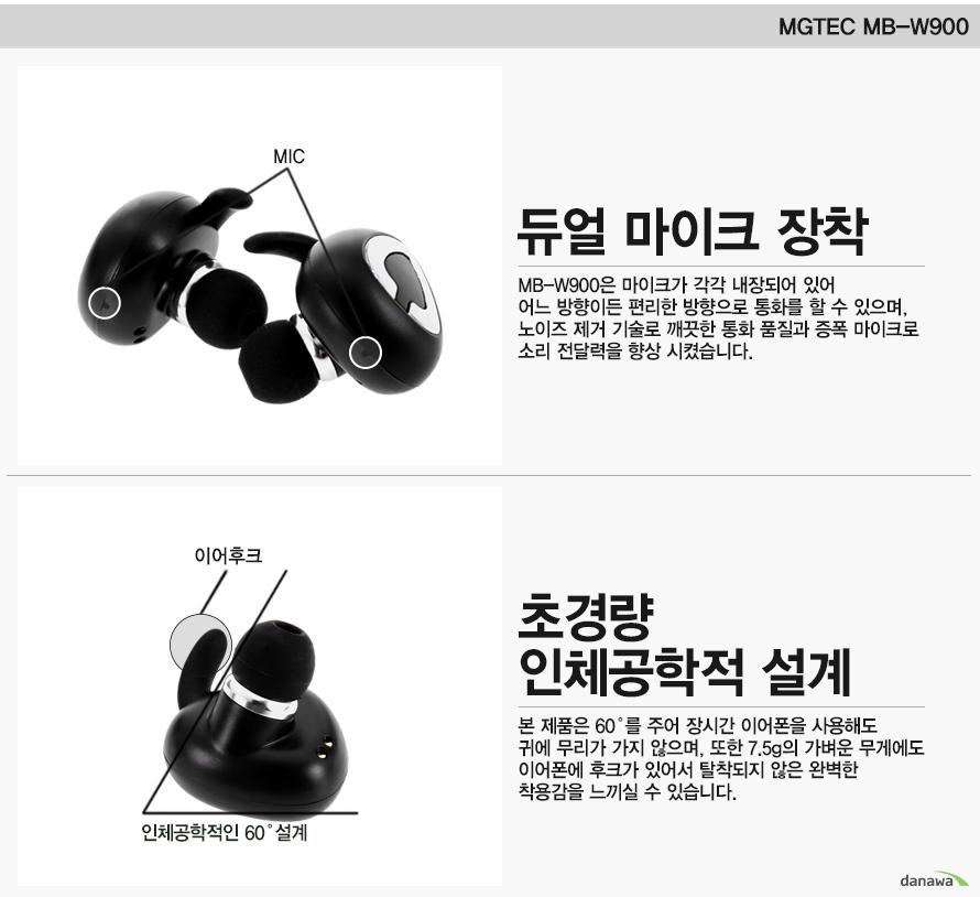 MGTEC MB-W900    듀얼 마이크 장착   MICMB-W900은 마이크가 각각 내장되어 있어 어느 방향이든 편리한 방향으로 통화를 할 수 있으며, 노이즈 제거 기술로 깨끗한 통화 품질과 증폭 마이크로 소리 전달력을 향상 시켰습니다.초경량 인체공학적 설계인체공학적인 60도 설계이어후크 본 제품은 60도를 주어 장시간 이어폰을 사용해도 귀에 무리가 가지 않으며, 또한 7.5g의 가벼운 무게에도 이어폰에 후크가 있어서 탈착되지 않은 완벽한 착용감을 느끼실 수 있습니다.