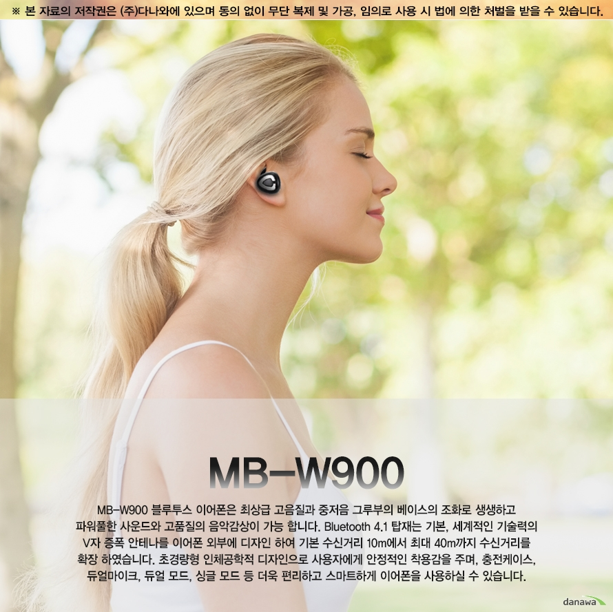 MB-W900MB-W900 블루투스 이어폰은 최상급 고음질과 중저음 그루부의 베이스의 조화로 생생하고 파워풀한 사운드와 고품질의 음악감상이 가능 합니다. Bluetooth 4.1 탑재는 기본, 세계적인 기술력의 V자 증폭 안테나를 이어폰 외부에 디자인 하여 기본 수신거리 10m에서 최대 40m까지 수신거리를 확장 하였습니다. 초경량형 인체공학적 디자인으로 사용자에게 안정적인 착용감을 주며, 충전케이스, 듀얼마이크, 듀얼 모드, 싱글 모드 등 더욱 편리하고 스마트하게 이어폰을 사용하실 수 있습니다.