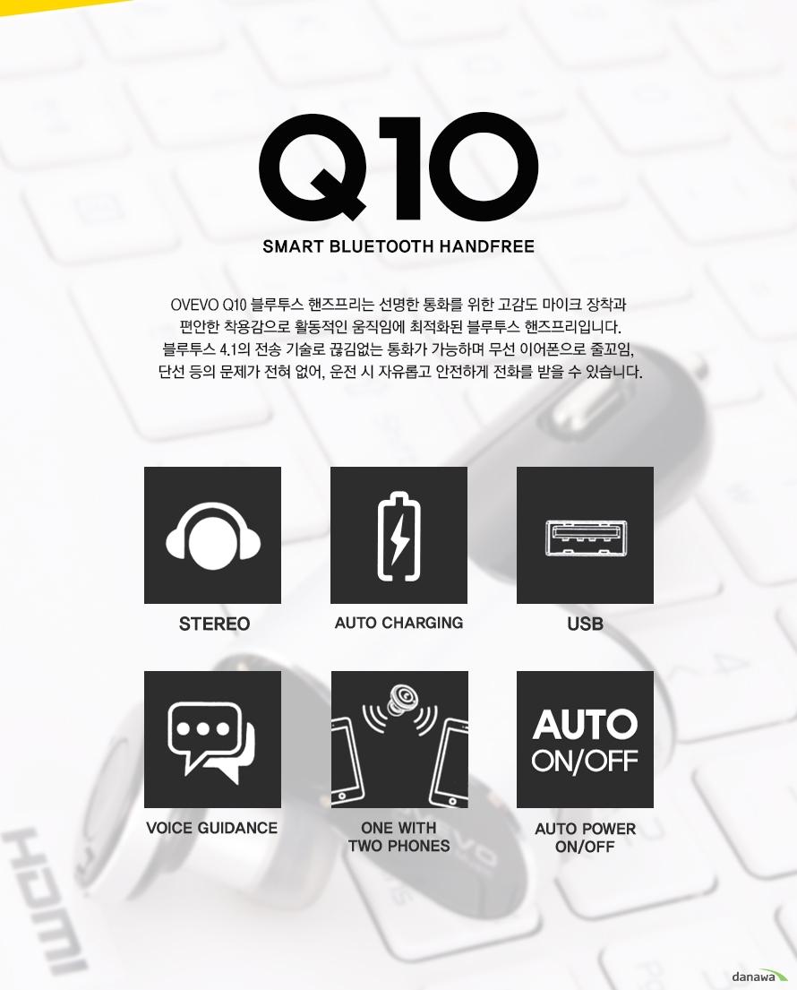 Q10 SMART BLUETOOTH HANDFREE OVEVO Q10 블루투스 핸즈프리는 선명한 통화를 위한 고감도 마이크 장착과 편안한 착용감으로 활동적인 움직임에 최적화된 블루투스 핸즈프리입니다 블루투스 4.1의 전송 기술로 끊김없는 통화가 가능하며 무선 이어폰으로 줄꼬임 단선 등의 문제가 전혀 없어 운전 시 자유롭고 안전하게 전화를 받을 수 있습니다