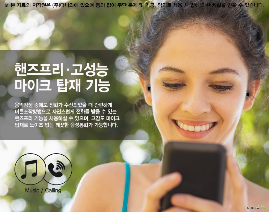 핸즈프리 고성능 마이크 탑재 기능음악감상 중에도 전화가 수신되었을 때 간편하게 버튼조작방법으로 자연스럽게 전화를 받을 수 있는 핸즈프리 기능을 사용하실 수 있으며, 이어폰에 고감도 마이크 탑재로 노이즈 없는 깨끗한 음성통화가 가능합니다.