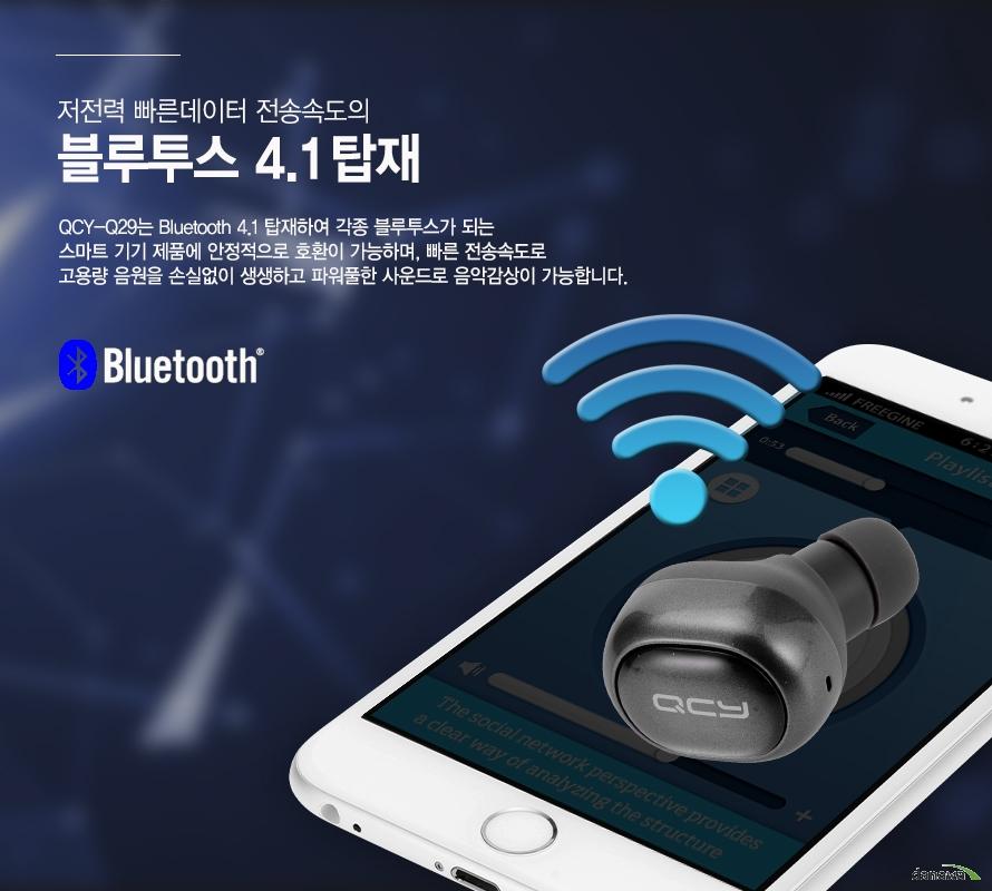 저전력 빠른데이터 전송속도의 블루투스 4.1 탑재QCY-Q29는 Bluetooth 4.1 탑재하여 각종 블루투스가 되는 스마트 기기 제품에 안정적으로 호환이 가능하며, 빠른 전송속도로 고용량 음원을 손실없이 생생하고 파워풀한 사운드로 음악감상이 가능합니다.