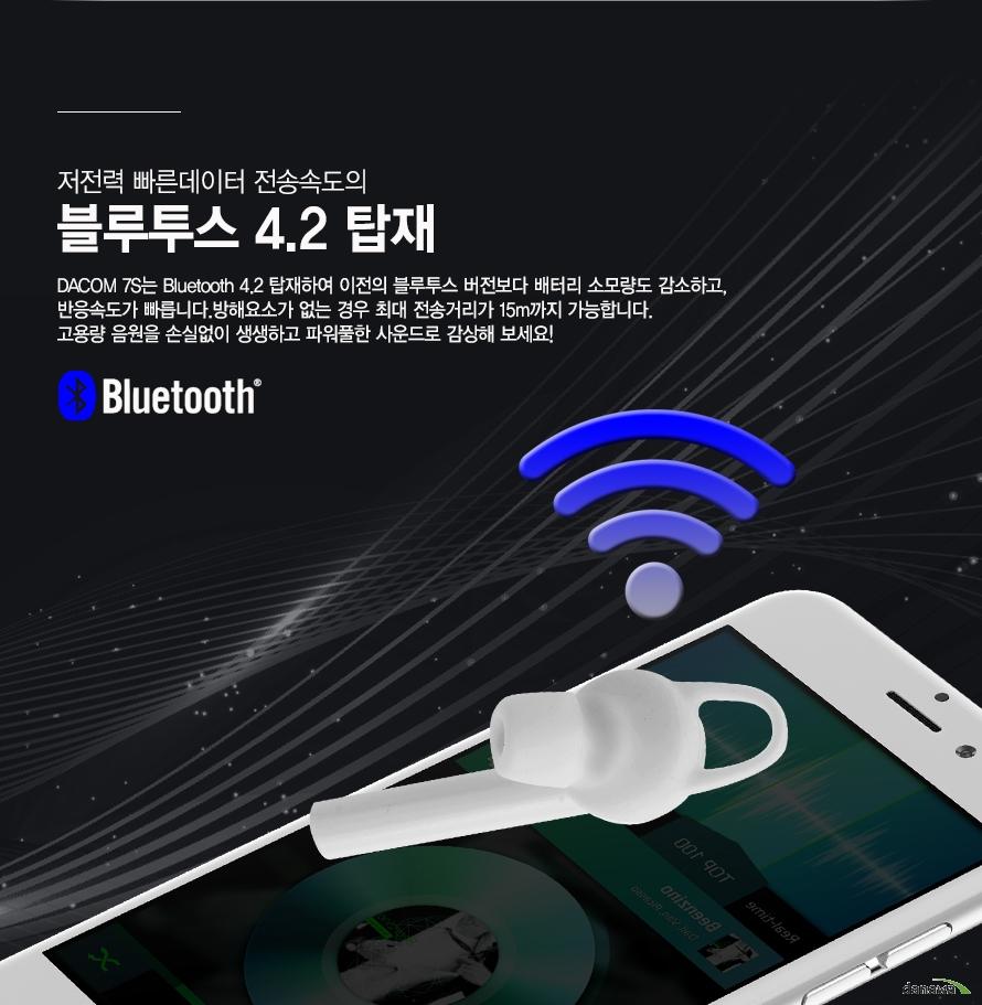 저전력 빠른데이터 전송속도의 블루투스 4.2 탑재DACOM 7S는 Bluetooth 4.2 탑재하여 이전의 블루투스 버전보다 배터리 소모량도 감소하고, 반응속도가 빠릅니다. 방해요소가 없는 경우 최대 전송거리가 15m까지 가능합니다. 고용량 음원을 손실없이 생생하고 파워풀한 사운드로 감상해 보세요!