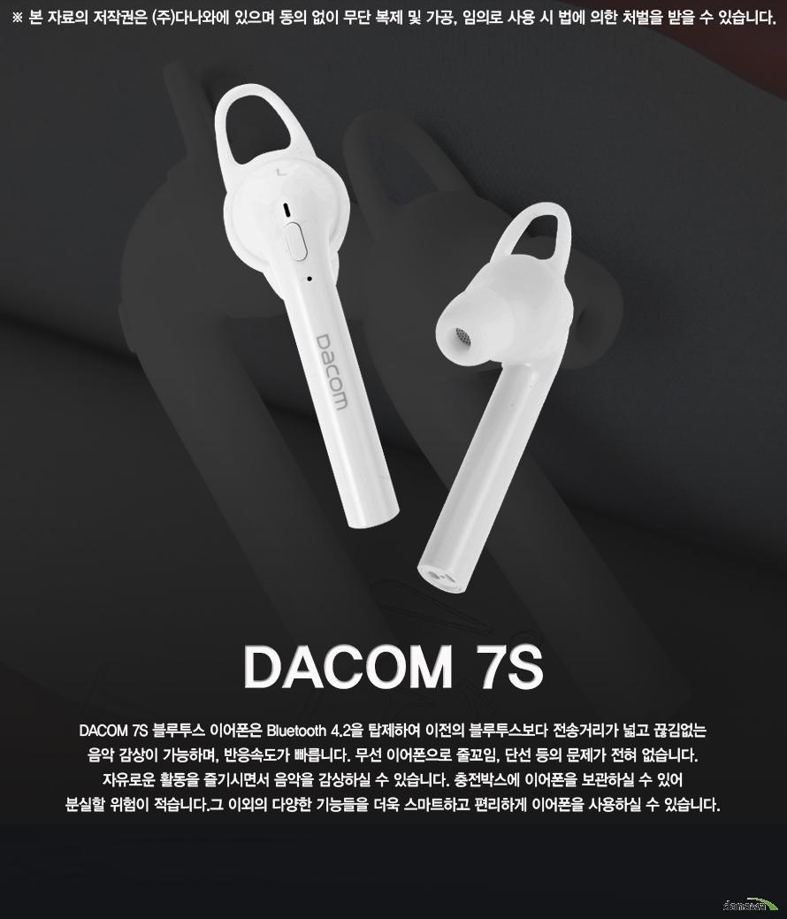 DACOM 7S    DACOM 7S 블루투스 이어폰은 Bluetooth 4.2을 탑제하여 이전의 블루투스보다 전송거리가 넓고 끊김없는 음악 감상이 가능하며, 반응속도가 빠릅니다. 무선 이어폰으로 줄꼬임, 단선 등의 문제가 전혀 없습니다. 자유로운 활동을 즐기시면서 음악을 감상하실 수 있습니다. 충전박스에 이어폰을 보관하실 수 있어 분실할 위험이 적습니다.그 이외의 다양한 기능들을 더욱 스마트하고 편리하게 이어폰을 사용하실 수 있습니다.