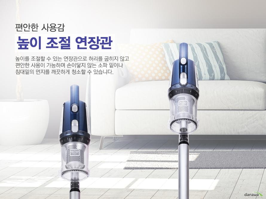 편안한 사용감 높이 조절 연장관 높이를 조절할 수 있는 연장관으로 허리를 굽히지 않고 편안한 사용이 가능하며 손이닿지 않는 소파 밑이나 침대밑의 먼지를 깨끗하게 청소할 수 있습니다.