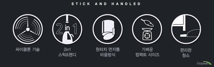 STICK AND HANDLED / 싸이클론 기술 / 2in1 스틱,핸디 / 원터치 먼지통 비움방식 / 가벼운 컴팩트 사이즈 / 편리한 청소
