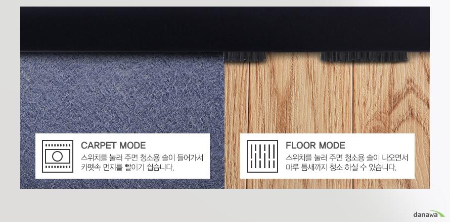 Carpet mode 스위치를 눌러 주면 청소용 솔이 들어가서 카펫속 먼지를 빨이기 쉽습니다./Floor mode 스위치를 눌러 주면 청소용 솔이 나오면서 마루 틈새까지 청소 하실 수 있습니다.