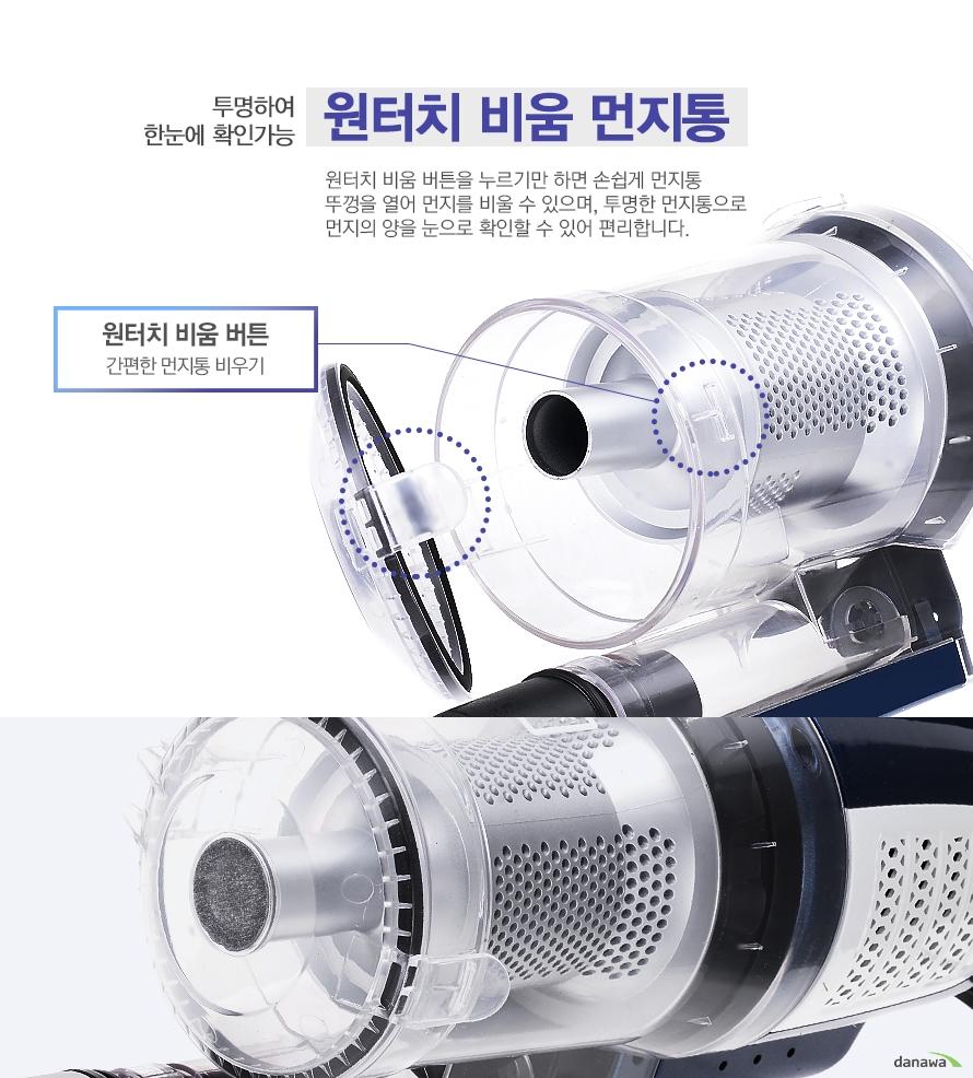 투명하여 한눈에 확인가능 원터치 비움 먼지통 원터치 비움 버튼을 누르기만 하면 손쉽게 먼지통 뚜껑을 열어 먼지를 비울 수 있으며, 투명한 먼지통으로 먼지의 양을 눈으로 확인할 수 있어 편리합니다./원터치 비움 버튼 간편한 먼지통 비우기