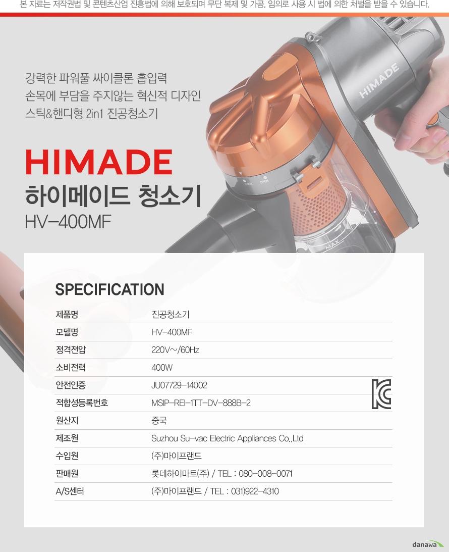 강력한 파워풀 싸이클론 흡입력 손목에 부담을 주지않는 혁신적 디자인 스틱,핸디형 2in1 진공청소기 HIMADE 하이메이드 청소기 HV-400MF/specification    제품명진공청소기모델명HV-400MF정격전압220V~/60Hz소비전력400W안전인증JU07729-14002적합성등록번호MSIP-REI-1TT-DV-888B-2원산지중국제조원Suzhou Su-vac Electric Appliances Co.,Ltd수입원(주)마이프랜드판매원롯데하이마트(주) / TEL : 080-008-0071A/S센터(주)마이프랜드 / TEL : 031)922-4310