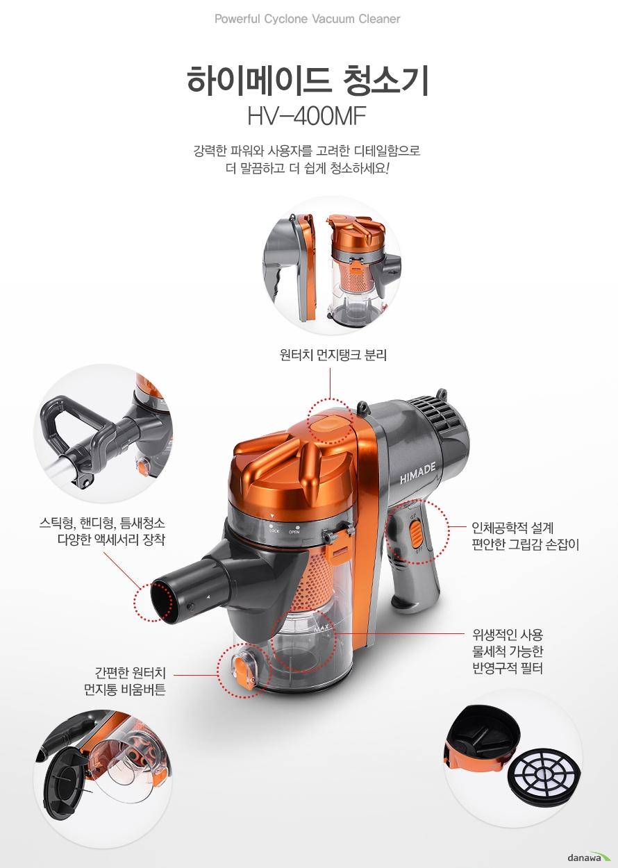 Powerful Cyclone Vacuum Cleaner 하이메이드 청소기 HV-400MF 강력한 파워와 사용자를 고려한 디테일함으로 더 말끔하고 더 쉽게 청소하세요!/원터치 먼지탱크 분리/스틱형, 핸디형, 틈새청소 다양한 액세서리 장착/간편한 원터치 먼지통 비움버튼/인체공학적 설계 편안한 그립감 손잡이/위생적인 사용 물세척 가능한 반영구적 필터