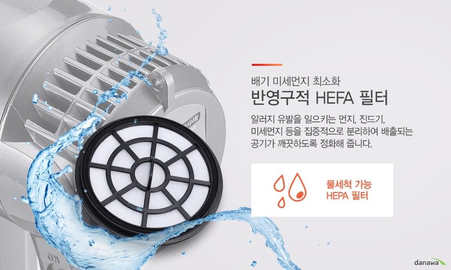 배기 미세먼지 최소화 반영구적 HEFA 필터 알러지 유발을 일으키는 먼지, 진드기, 미세먼지 등을 집중적으로 분리하여 배출되는 공기가 깨끗하도록 정화해 줍니다. 물세척 가능 HEPA 필터