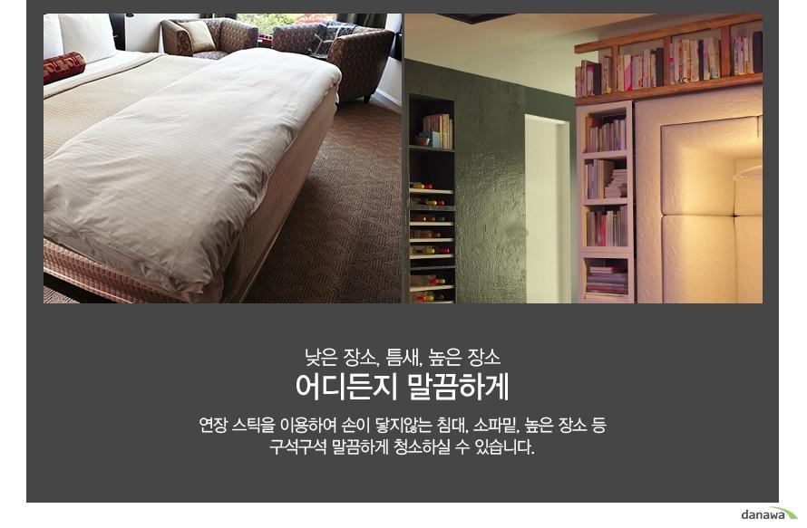 낮은 장소, 틈새, 높은 장소 어디든지 말끔하게 연장 스틱을 이용하여 손이 닿지않는 침대, 소파밑, 높은 장소 등 구석구석 말끔하게 청소하실 수 있습니다.