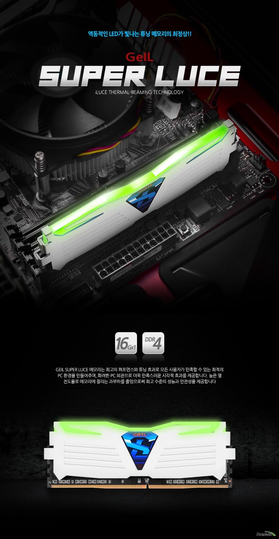 GeIL DDR4 16G PC4-17000 CL15 SUPER LUCE WHITE 그린GEIL SUPER LUCE 메모리는 최고의 퍼포먼스와 튜닝 효과로 모든 사용자가 만족할 수 있는 최적의 PC 환경을 만들어주며, 화려한 PC 외관으로 더욱 만족스러운 시각적 효과를 제공합니다. 높은 열 전도율로 메모리에 걸리는 과부하를 줄임으로써 최고 수준의 성능과 안전성을 제공합니다