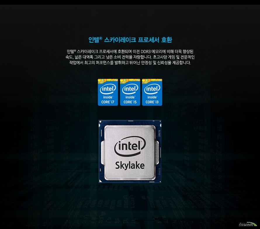 인텔 스카이레이크 프로세서 호환인텔 스카이레이크 프로세서에 호환되며 이전 DDR3 메모리에 비해 더욱 향상된 속도, 넓은 대역폭 그리고 낮은 소비 전력을 자랑합니다. 초고사양 게임 및 전문적인 작업에서 최고의 퍼포먼스를 발휘하고 뛰어난 안정성 및 신뢰성을 제공합니다.