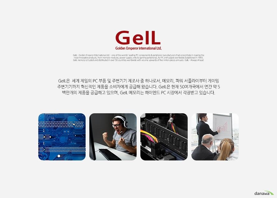 GeIL은  세계 제일의 PC 부품 및 주변기기 제조사 중 하나로서, 메모리, 파워 서플라이부터 게이밍 주변기기까지 혁신적인 제품을 소비자에게 공급해 왔습니다. GeIL은 현재 50여개국에서 연간 약 5백만개의 제품을 공급하고 있으며, GeIL 메모리는 하이엔드 PC 시장에서 각광받고 있습니다.