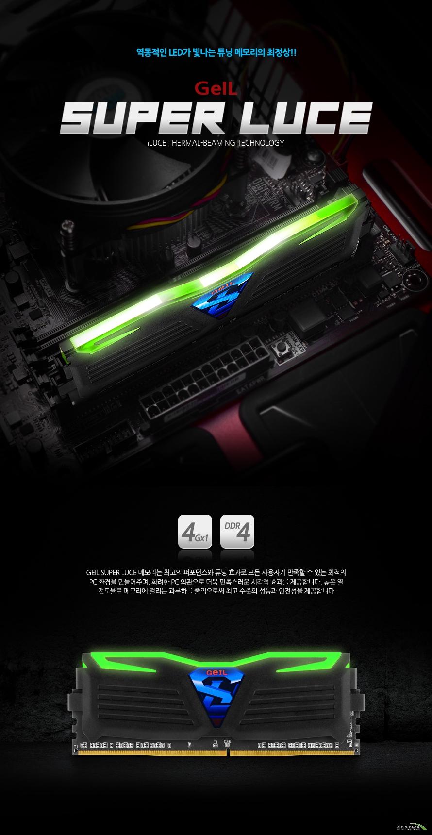 GeIL DDR4 4G PC4-17000 CL15 SUPER LUCE BLACK 그린 GEIL SUPER LUCE 메모리는 최고의 퍼포먼스와 튜닝 효과로 모든 사용자가 만족할 수 있는 최적의 PC 환경을 만들어주며, 화려한 PC 외관으로 더욱 만족스러운 시각적 효과를 제공합니다. 높은 열 전도율로 메모리에 걸리는 과부하를 줄임으로써 최고 수준의 성능과 안전성을 제공합니다