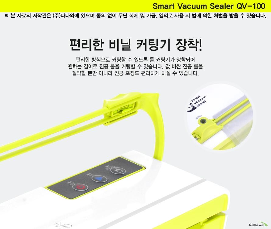 Smart Vacuum Sealer QV-100편리한 비닐 커팅기 장착!편리한 방식으로 커팅할 수 있도록 롤 커팅기가 장착되어 원하는 길이로 진공 롤을 커팅할 수 있습니다. 값 비싼 진공 롤을 절약할 뿐만 아니라 진공 포장도 편리하게 하실 수 있습니다.