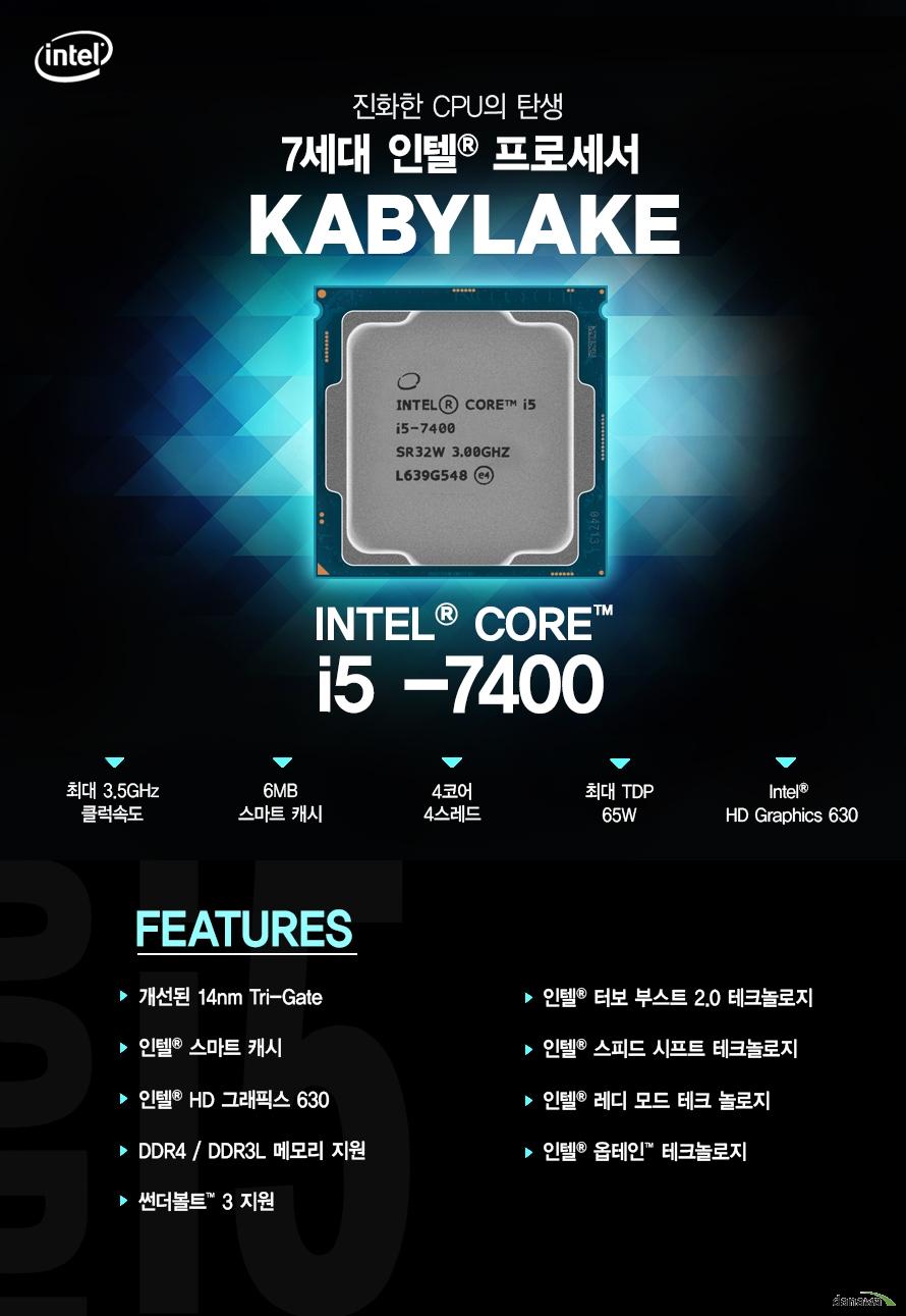 진화한 CPU의 탄생         7세대 인텔 프로세서         KABYLAKE         i5 - 7400         최대 3.5ghz 클럭속도         6mb 스마트 캐시         4코어 4스레드         최대 tdp 65w         intel hd graphics 630                  FEATURES         개선된 14NM TRI GATE         인텔 스마트 캐시         인텔 HD 그래픽스 630         DDR4 DDR3L 메모리 지원         썬더볼트 3 지원         인텔 터보부스트 2.0 테크놀로지         인텔 스피드 시프트 테크놀로지         인텔 레디 모드 테크 놀로지         인텔 옵테인 테크놀로지