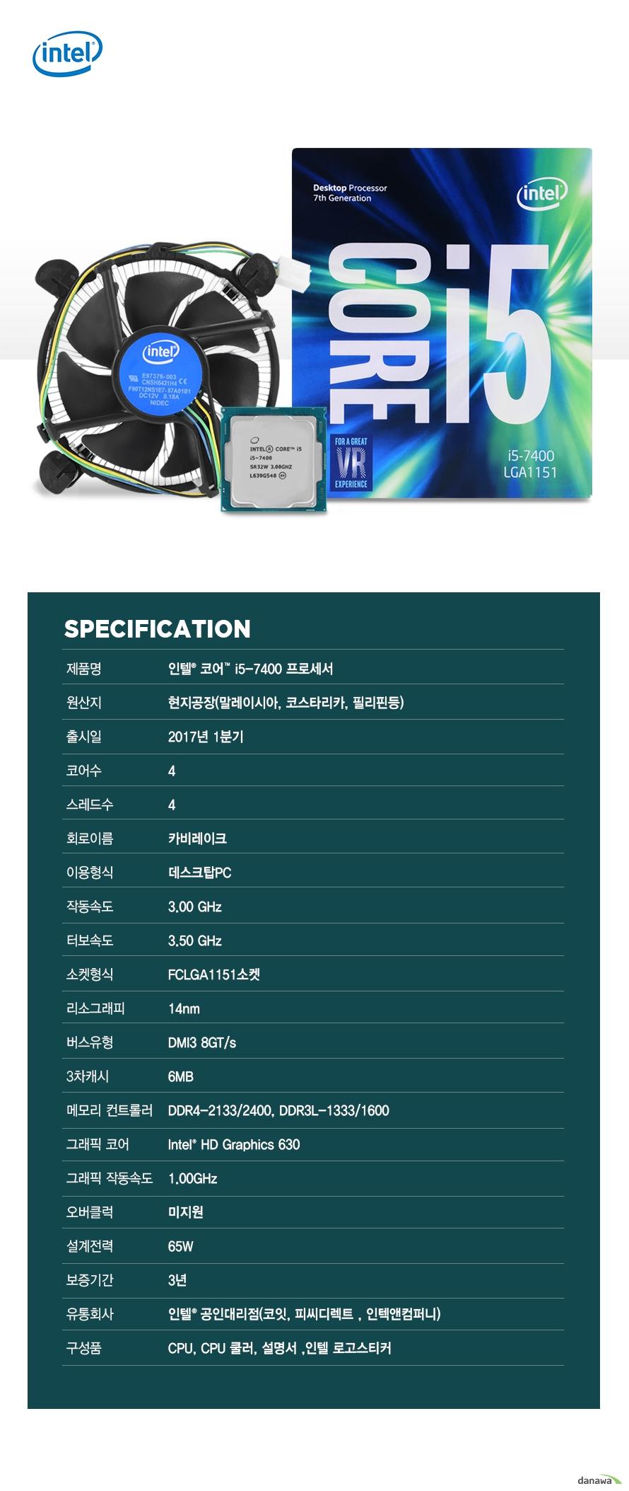 SPECIFICATION                제품명 인텔 코어 i5 - 7400 프로세서                        원산지 현지공장 말레이시아 코스타리카 필리핀등                출시일 2017년 1분기                코어수 4                스레드수 4                회로이름 카비레이크                이용형식 데스크탑PC                작동속도 3.00GHZ                터보속도 3.50GHZ                소켓형식 FCLGA1151소켓                리소그래피 14NM                버스유형 DMI3 8GT/S                3차캐시 6MB                메모리 컨트롤러 DDR4-2133/2400 DDR3L-1333/1600                그래픽 코어 INTEL HD GRAPHICS 630                그래픽 작동속도 1.00GHZ                오버클럭 미지원                설계전력 65W                보증기간 3년                유통회사 인텔 공인대리점 코잇 피씨디렉트 인텍엔 컴퍼니                구성품 CPU CPU쿨러 설명서 인텔 로고스티커