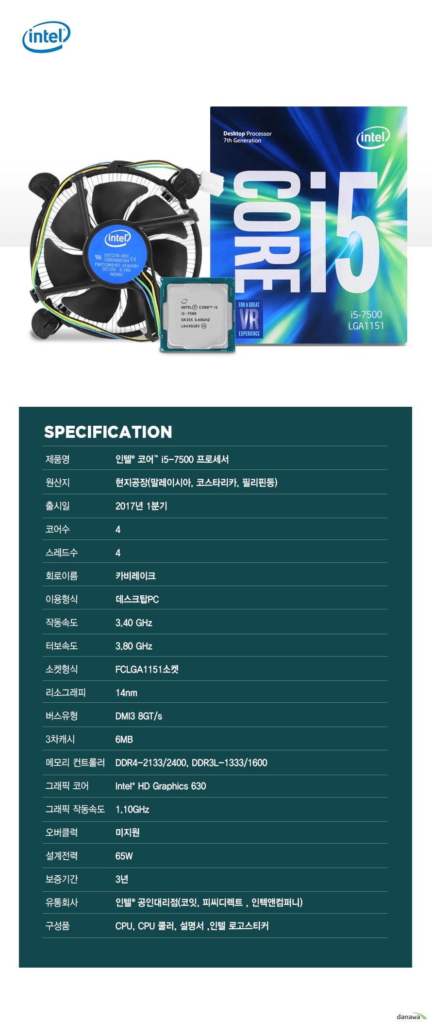 SPECIFICATION                제품명 인텔 코어 i5 - 7500 프로세서                        원산지 현지공장 말레이시아 코스타리카 필리핀등                출시일 2017년 1분기                코어수 4                스레드수 4                회로이름 카비레이크                이용형식 데스크탑PC                작동속도 3.40GHZ                터보속도 3.80GHZ                소켓형식 FCLGA1151소켓                리소그래피 14NM                버스유형 DMI3 8GT/S                3차캐시 6MB                메모리 컨트롤러 DDR4-2133/2400 DDR3L-1333/1600                그래픽 코어 INTEL HD GRAPHICS 630                그래픽 작동속도 1.10GHZ                오버클럭 미지원                설계전력 65W                보증기간 3년                유통회사 인텔 공인대리점 코잇 피씨디렉트 인텍엔 컴퍼니                구성품 CPU CPU쿨러 설명서 인텔 로고스티커