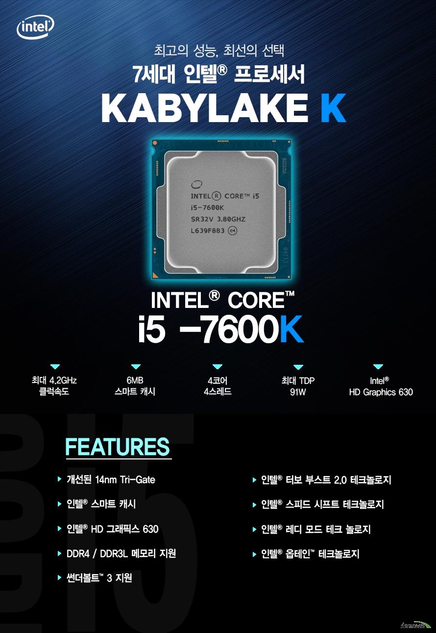 최고의 성능 최선의 선택         7세대 인텔 프로세서         KABYLAKE         i5 - 7600k         최대 4.2ghz 클럭속도         6mb 스마트 캐시         4코어 4스레드         최대 tdp 91w         intel hd graphics 630                  FEATURES         개선된 14NM TRI GATE         인텔 스마트 캐시         인텔 HD 그래픽스 630         DDR4 DDR3L 메모리 지원         썬더볼트 3 지원         인텔 터보부스트 2.0 테크놀로지         인텔 스피드 시프트 테크놀로지         인텔 레디 모드 테크 놀로지         인텔 옵테인 테크놀로지