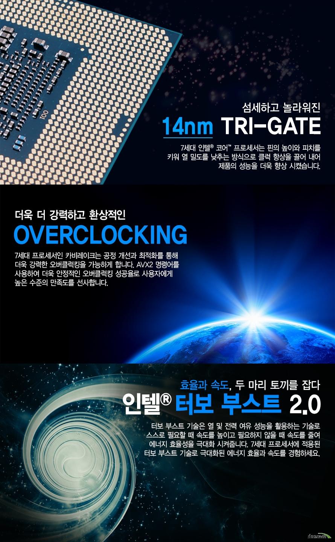 섬세하고 놀라워진 14MN TRI GATE         7세대 인텔 코어 프로세서는 핀의 높이와 피티를 키워 열 밀도를 낮추는 방식으로         클럭 향상을 끌어 내어 제품의 성능을 더욱 향상 시켰습니다.                  더욱 더 강력하고 환상적인         OVERCLOCKING         7세대 프로세서인 카비레이크는 공정 개선과 최적화를 통해         더욱 강력한 오버클럭킹을 가능하게 합니다. AVX2 명령어를 사용하여          더욱 안정적인 오버클럭킹 성공율로 사용자에게 높은 수준의 만족도를 선사합니다.                                             효율과 속도, 두 마리 토끼를 잡다         인텔 터보 부스트 2.0         터보 부스트 기술은 열 및 전력 여유 성능을 활용하는 기술로          스스로 필요할 때 속도를 높이고 필요하지 않을 때 속도를 줄여 에너지 효율성을         극대화 시켜줍니다. 7세대 프로세서에 적용된 터보 부스트 기술로 극대화된 효율과         속도를 경험하세요.
