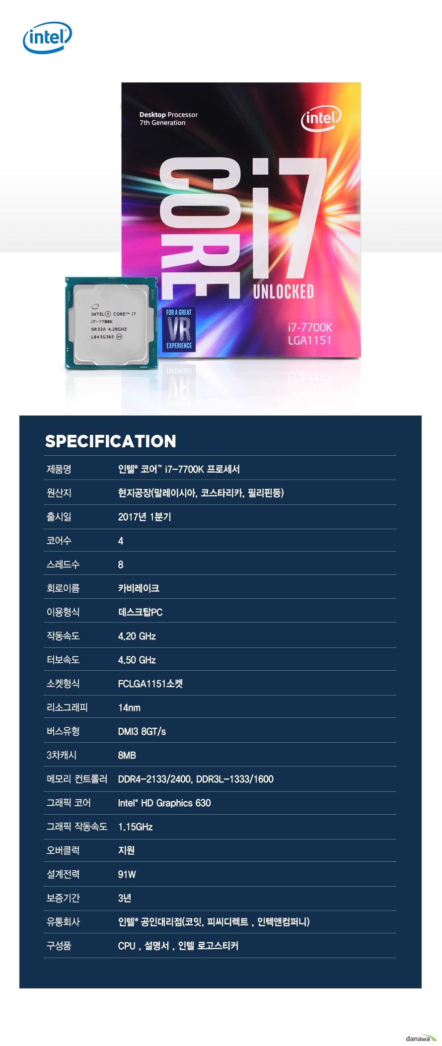 SPECIFICATION                제품명 인텔 코어 i7 - 7700K 프로세서                        원산지 현지공장 말레이시아 코스타리카 필리핀등                출시일 2017년 1분기                코어수 4                스레드수 8                 회로이름 카비레이크                이용형식 데스크탑PC                작동속도 4.20GHZ                터보속도 4.50GHZ                소켓형식 FCLGA1151소켓                리소그래피 14NM                버스유형 DMI3 8GT/S                3차캐시 8MB                메모리 컨트롤러 DDR4-2133/2400 DDR3L-1333/1600                그래픽 코어 INTEL HD GRAPHICS 630                그래픽 작동속도 1.15GHZ                오버클럭 지원                설계전력 91W                보증기간 3년                유통회사 인텔 공인대리점 코잇 피씨디렉트 인텍엔 컴퍼니                구성품 CPU 설명서 인텔 로고스티커