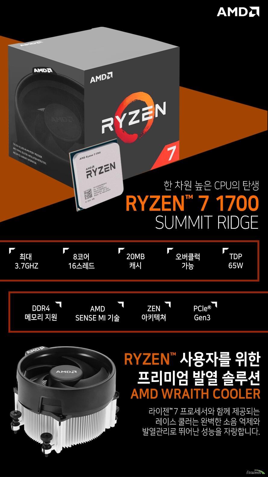한 차원 높은 CPU의 탄생         RYZEN 7 1700         SUMMIT RIDGE                  최대 3.7GHZ          8코어 16스레드         20MB 캐시         오버클럭 가능         TDP 65W         DDR4 메모리 지원         AMD SENSE MI 기술         ZEN 아키텍쳐         PCle Gen 3                  RYZEN 사용자를 위한 프리미엄 발열 솔루션         AMD WRAITH COOLER                  라이젠 7 프로세서와 함께 제공되는 레이스 쿨러는          완벽한 소음 억제와 발열관리로 뛰어난 성능을 자랑합니다.