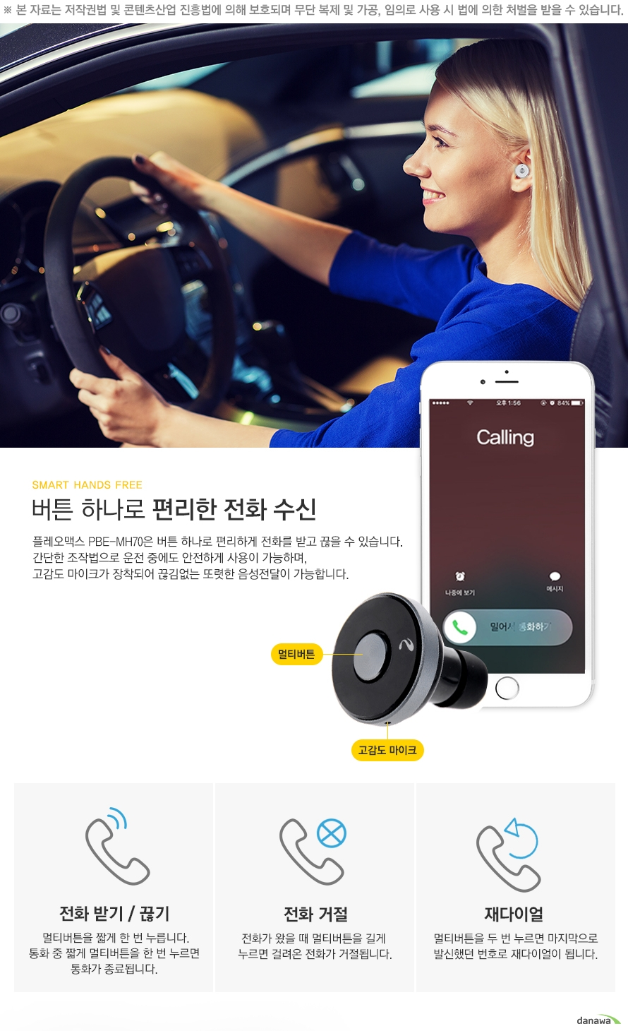 smart hand free 버튼 하나로 편리한 전화 수신 플레오맥스pbe-mh70은 버튼 하나로 편리하게 전화를 받고 끊을 수 있습니다 간단한 조작법으로 운전 중에도 안전하게 사용이 가능하며 고감도 마이크가 장착되어 끊김없는 또렷한 음성전달이 가능합니다 멀티버튼 고감도 마이크 전화 받기 끊기 멀티버튼을 짧게 한번 누릅니다 통화 중 짧게 멀티버튼을 한 번 누르면 통화가 종료됩니다. 전화 거절 전화가 왔을 때 멀티 버튼을 길게 누르면 걸려온 전화가 거절됩니다. 재다이얼 멀티버튼을 두 번 누르면 마지막으로 발신했던 번호로 재다이얼이 됩니다.