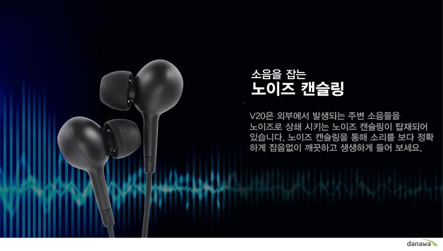 소음을 잡는     노이즈 캔슬링     V20은 외부에서 발생되는 주변 소음들을 노이즈로 상쇄 시키는 노이즈 캔슬링이 탑재되어 있습니다. 노이즈 캔슬링을 통해 소리를 보다 정확하게 잡음없이 깨끗하고 생생하게 들어 보세요.