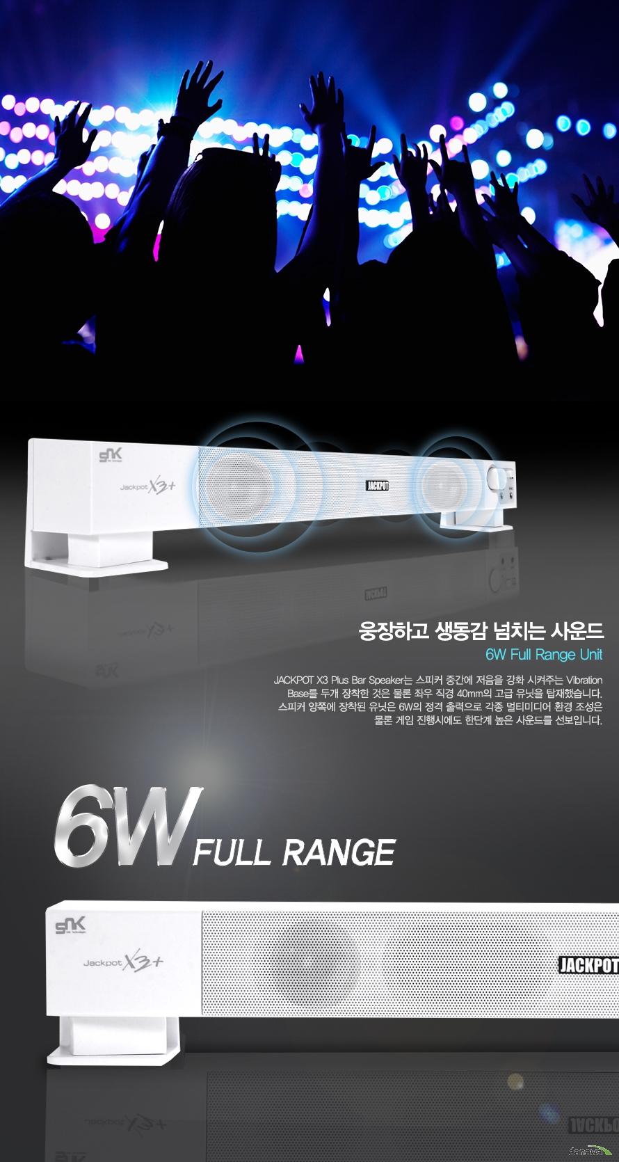 웅장하고 생동감 넘치는 사운드 6W Fullrange unit    Jackpot x3 Plus Bar speaker는 스피커 중간에 저음을 강화시켜주는 Vibration Base를 두개 장찬한 것은 물론 좌우 직경 40mm의 고급 유닛을 탑재하였습니다. 스피커 양쪽에 장착된 유닛은 6W 정격 출력으로 각종 멀티미디어 환경 조성은 물론 게임 진행시에도 한단계 높은 사운드를 선보입니다.