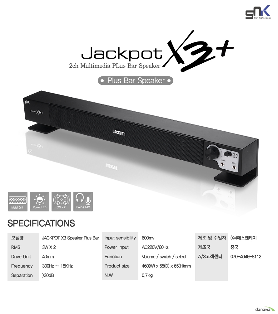 Specifications모델명 JACKPOT X3 Speaker Plus BarRMS 3W x 2    Drive Unit 40mmfrequency 300Hz-18KHzseparation 30dBinput sensibility 600mvpower input AC220V/60Hzfunction  volume switch select switchproduct size 460(W)*55(D)*65(H)mmN.W 0.7KG제조 및 수입자 (주)에스앤케이제조국 중국고객센터 070-4046-8112