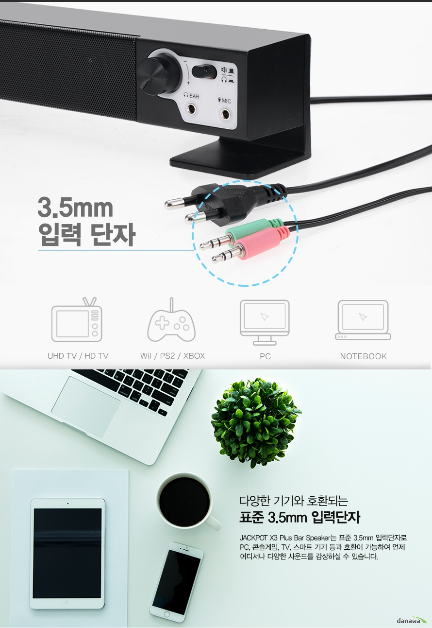 3.5mm 입력 단자    다양한 기기와 호환되는 표준 3.5mm입력단자    Jackpot x3 Plus Bar speakersms vywns 3.5mm입력단자로 PC 콘솔게임 TV 스마트 기기 등과 호환이 가능하여 언제 어디서나 다양한 사운드를 감상하실 수 있습니다.