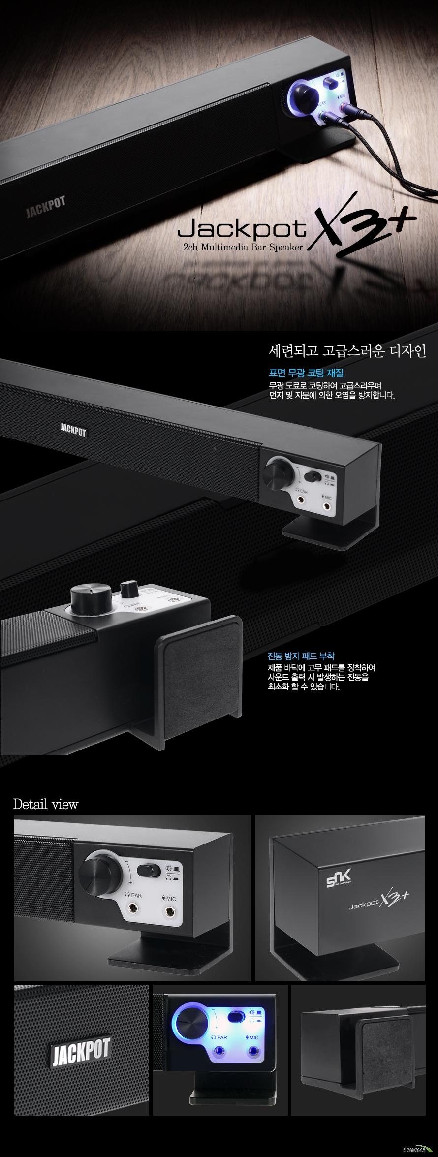 Jackpot X3+     2ch multimedia bar speaker x3+    세련되고 고급스러운 디자인 표면 무광 코팅 재질 무광 도료로 코팅하여 고급스러우며 먼지 및 지문에 의한 오염을 방지합니다.    진동 방지 패드 부착 제품바닥에 고무 패드를 장착하여 사운드 출력 시 발생하는 진동을 최소화 할 수 있습니다