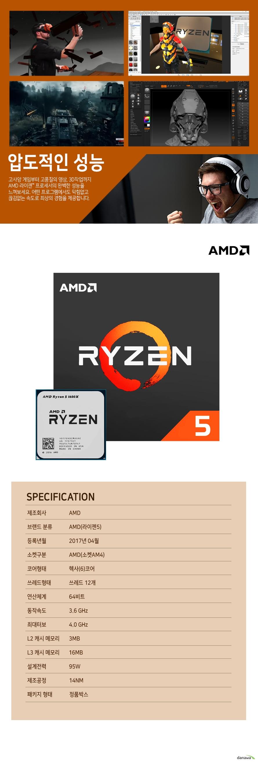 압도적인 성능                    고사양 게임부터 고품질의 영상 , 3D 작업까지 AMD 라이젠 프로세서의          완벽한 성능을 느껴보세요. 어떤 프로그램에서도 막힘없고 끊김없는          속도로 최상의 경험을 제공합니다.                    SPECIFICATION          제조 회사 AMD          브랜드 분류 AMD(라이젠 5)          등록년월 2017년 4월          소켓구분 AMD(소켓 AM4)          코어형태 헥사(6)코어          쓰레드 형태 쓰레드 12개          연산체계 64비트          동작속도 3.6GHZ          최대 터보 4.0GHZ          L2 캐시 메모리 3MB          L3 캐시 메모리 16MB          설계전력 95W          제조공정 14NM          패키지 형태 정품박스