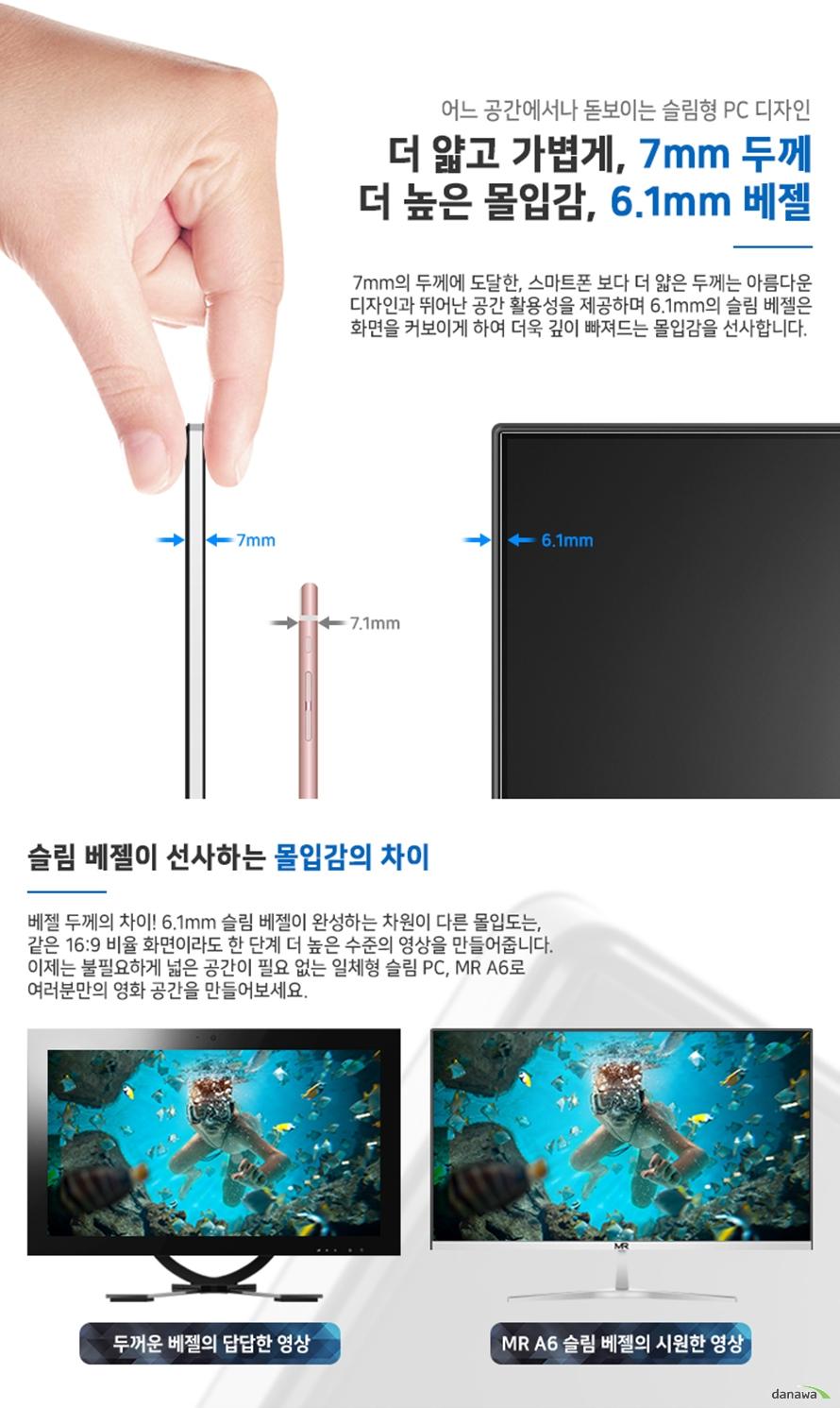 7mm의 두께에 도달한, 스마트폰 보다 더 얇은 두께는 아름다운 디자인과 뛰어난 공간 활용성을 제공하며 6.1mm의 슬림 베젤은 화면을 커보이게 하여 더욱 깊이 빠져드는 몰입감을 선사합니다.
