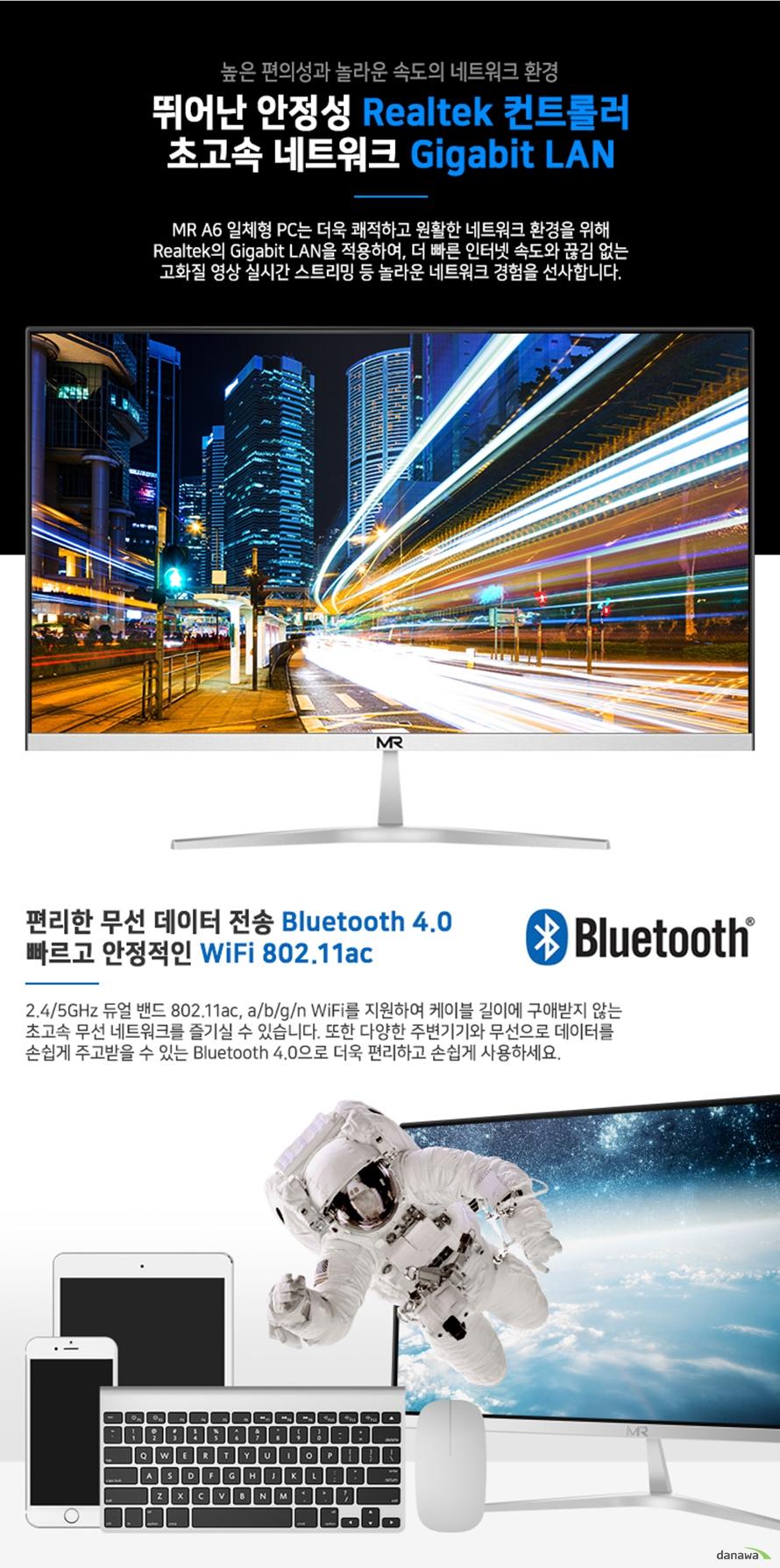 MR A6 일체형 PC는 더욱 쾌적하고 원활한 네트워크 환경을 위해 Realtek의 Gigabit LAN을 적용하여, 더 빠른 인터넷 속도와 끊김 없는 고화질 영상 실시간 스트리밍 등 놀라운 네트워크 경험을 선사합니다.