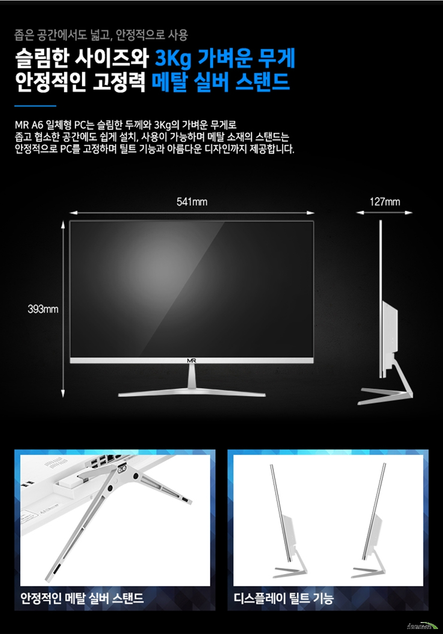 MR A6 일체형 PC는 슬림한 두께와 3.9Kg의 가벼운 무게로 좁고 협소한 공간에도 쉽게 설치, 사용이 가능하며 메탈 소재의 스탠드는 안정적으로 PC를 고정하며 틸트 기능과 아름다운 디자인까지 제공합니다.