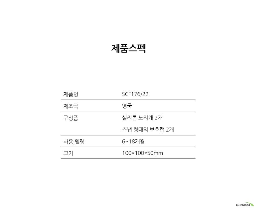 제품스펙제품명 - SCF176/22제조국 - 영국구성품 - 실리콘 노리개 2개, 스냅 형태의 보호캡 2개사용 월령 - 6~18개월크기 - 100*100*50mm