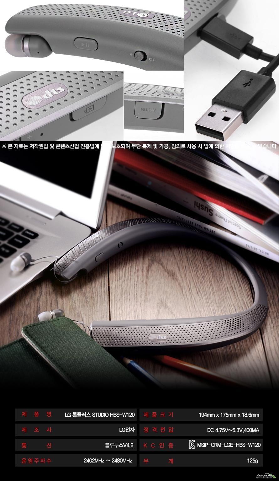 본 자료는 저작권법 및 콘텐츠산업 진흥법에 의해 보호되며 무단 복제 및 가공, 임의로 사용 시 법에 의한 처벌을 받을 수 있습니다.제품명 LG톤플러스 STUDIO HBS-W120제조사 LG전자통신 블루투스V4.2운영주파수 2402MHZ ~ 2480MHZ제품크기 가로 194MM 세로 175MM 두깨 18.6MM정격전압 DC 4.75V~ 5.3V, 400MAKC인증 MSIP-CRM-LGE-HBS-W120무게 125g
