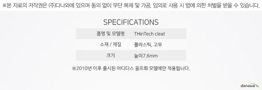 품명 및 모델명THinTech cleat소재 / 재질플라스틱, 고무크기높이7.6mm2010년 이후 출시된 아디다스 골프화 모델에만 적용됩니다.