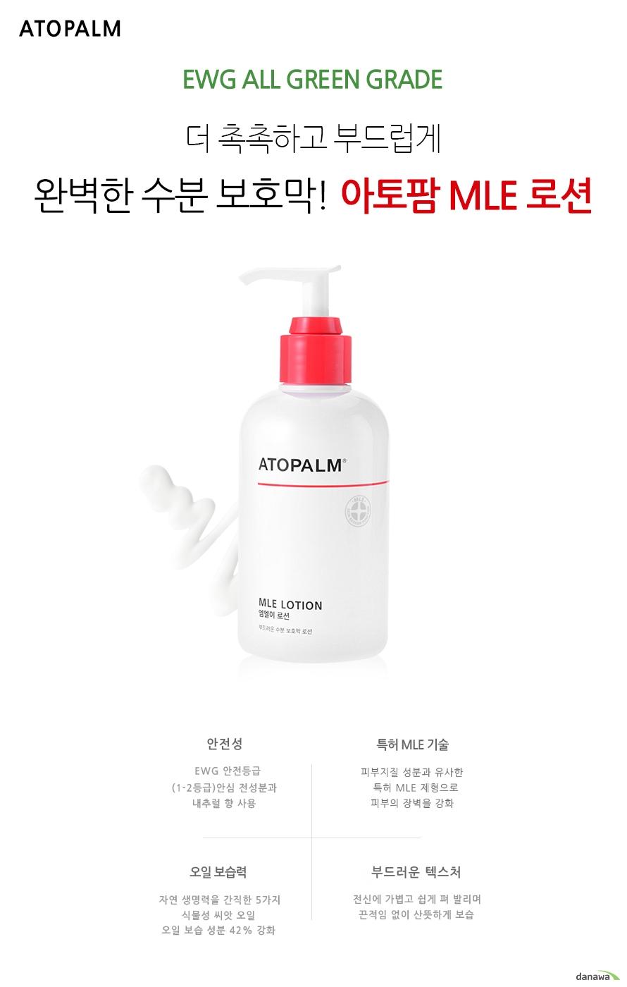 ATOPALM    EWG ALL GREEN GRADE    더 촉촉하고 부드럽게     완벽한 수분 보호막! 아토팜 MLE 로션    안전성      EWG 안전등급    (1-2등급)안심 전성분과       내추럴 향 사용    특허 MLE 기술    피부지질 성분과 유사한     특허 MLE 제형으로    피부의 장벽을 강화    오일 보습력    자연 생명력을 간직한 5가지    식물성 씨앗 오일    오일 보습 성분 42% 강화    부드러운 텍스처    전신에 가볍고 쉽게 펴 발리며    끈적임 없이 산뜻하게 보습