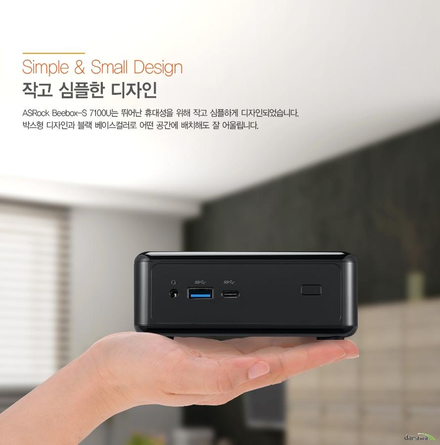작고 심플한 디자인          asrock beebox s 7100U는 뛰어난 휴대성을 위해 작고 심플하게 디자인 되었습니다.     박스형 디자인과 블랙 베이스컬러로 어떤 공간데 배치해도 잘 어울립니다.