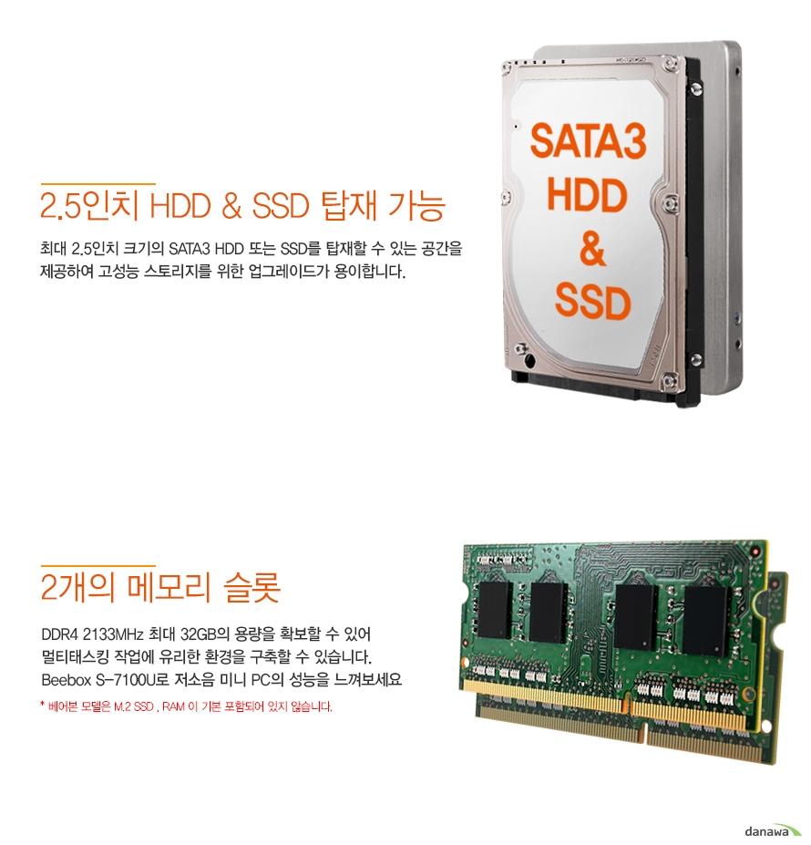 2.5인치 hdd ssd 탑재 가능     최대 2.5인치 크기의 sata3 hdd 또는 ssd를 탑재할 수 있는 공간을 제공하여     고성능 스토리지를 위한 업그레이드가 용이합니다.          2개의 메모리 슬롯          ddr4 2133mhz 최대 32gb의 용량을 확보할 수 있어     멀티 태스킹 작업에 유리한 환경을 구축할 수 있습니다.     beebox s 7100U로 저소음 미니 pc의 성능을 느껴보세요          베어본 모델은 m.2 ssd 와 ram이 기본 포함되어 있지 않습니다.