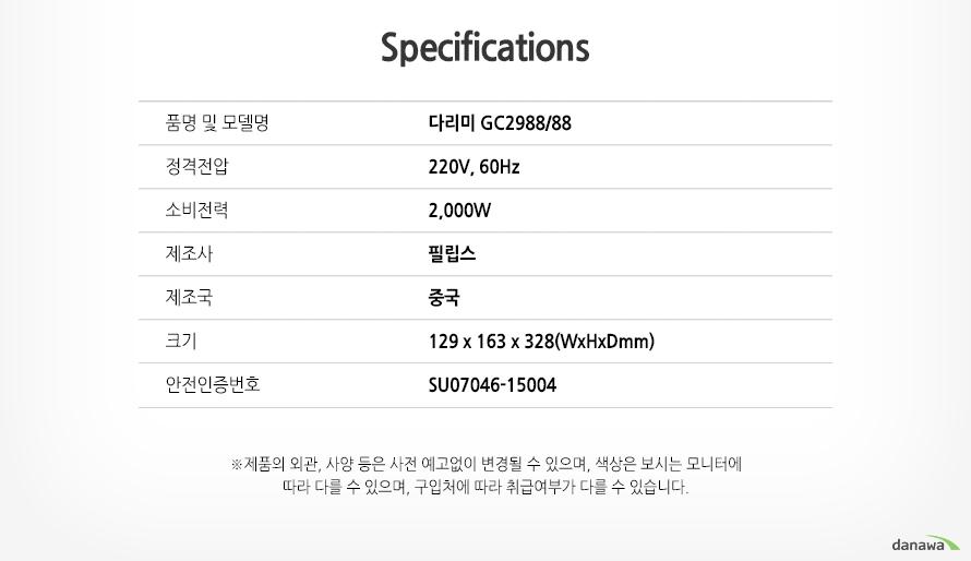 SPECIFICATION   품명 및 모델명다리미GC2988/88   정격전압220V,60Hz   소비전력2,000w   제조사필립스   제조국중국   크기129x163x328(WxHxDmm)   안전인증번호SU07046-15004      제품의 외관, 사양 등은 사전 예고없이 변경될 수 있으며, 색상은 보시는 모니터에 따라   다를 수 있으며, 구입처에 따라 취급여부가 다를 수 있습니다.