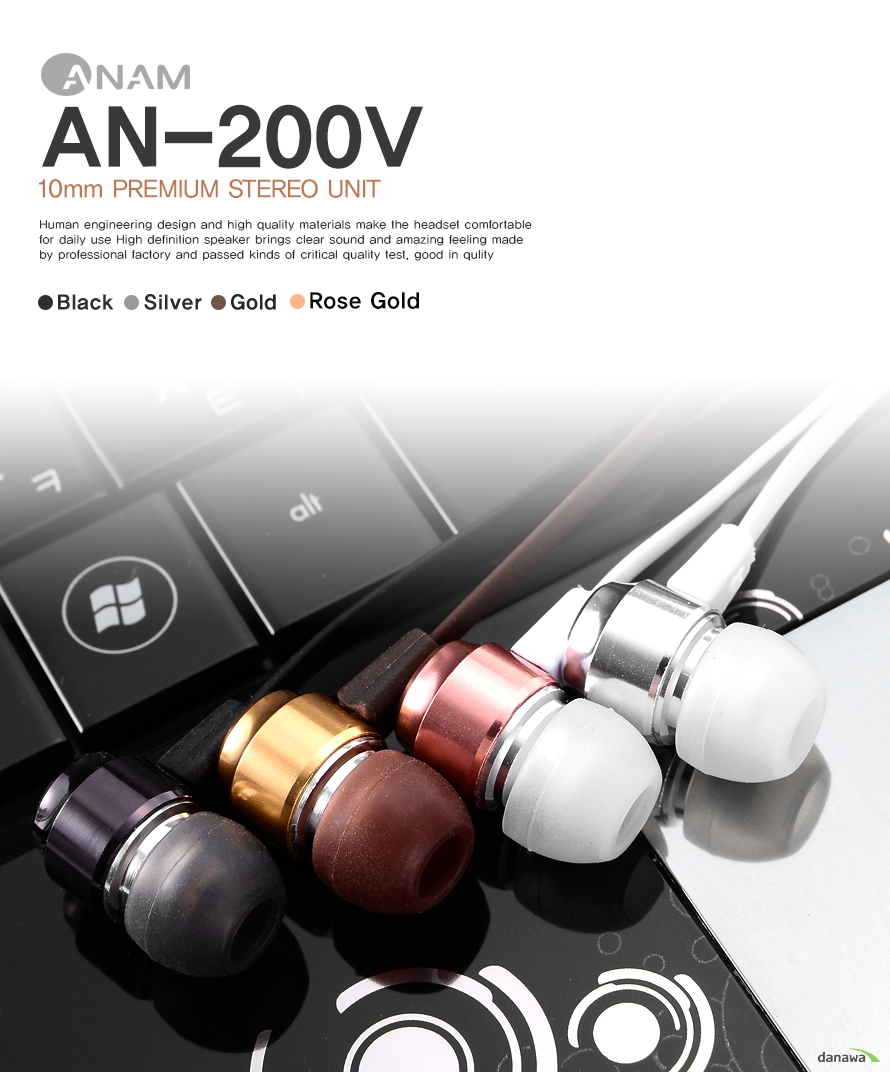 ANAM	AN-200V	10mm PREMIUM STEREO UNIT	Human engineering design and high quality materials make the headset comfortable	for daily use High definition speaker brings clear sound and amazing feeling made 	by professional factory and passed kinds of critical quality test, good in qulity		BLACK, SILVER, GOLD, ROSE GOLD
