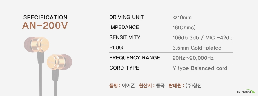 SPECIFCATION	AN-200V	DRIVING UNIT  10mm	IMPEDANCE   16(Ohms)	SENSITIVITY  106db 3db / MIC -42db	PLUG   3.5mm Gold-plated	FREQUENCY RANGE  20Hz~20,000Hz	CORD TYPE  Y type Balanced cord	품명 : 이어폰   원산지 : 중국   판매원 : (주)향진